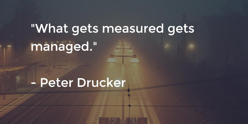 What gets measured gets managed - Peter Drucker
