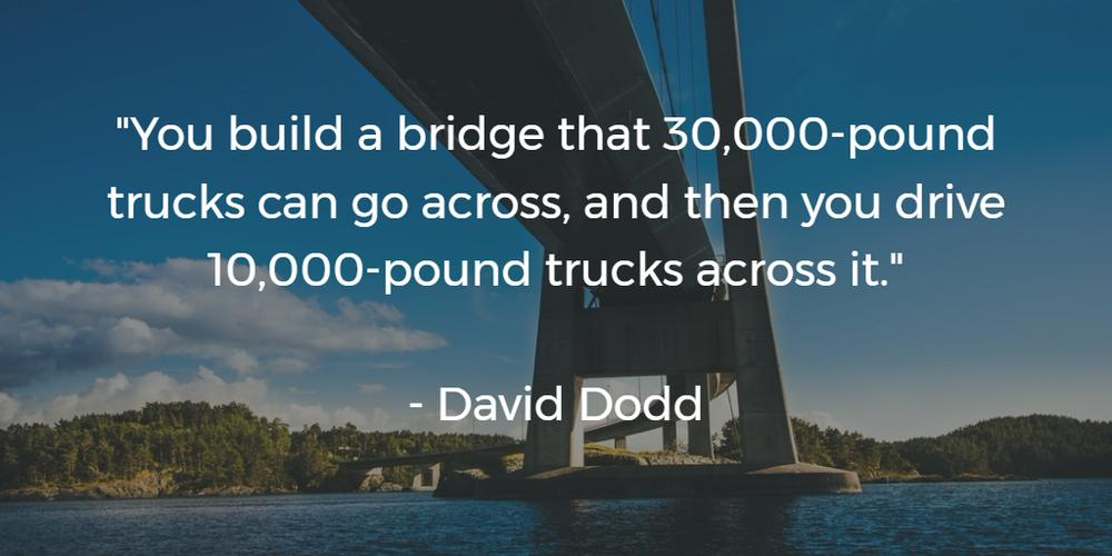 Margin of Safety: You build a bridge that 30,000-pound trucks can go across, and then you drive 10,000-pound trucks across it.